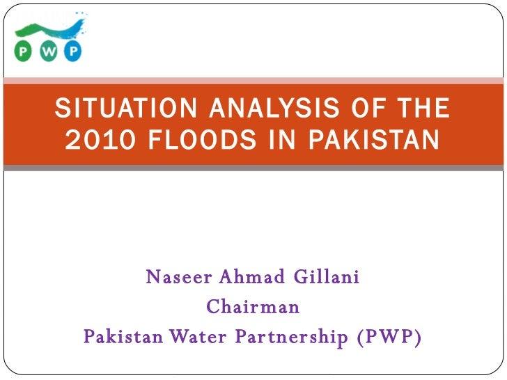 Naseer Ahmad Gillani Chairman Pakistan Water Partnership (PWP) SITUATION ANALYSIS OF THE 2010 FLOODS IN PAKISTAN