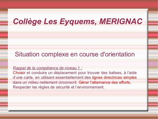 Collège Les Eyquems, MERIGNAC Situation complexe en course d'orientation Rappel de la compétence de niveau 1 : Choisir et ...