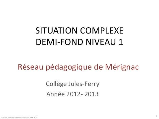 SITUATION COMPLEXE DEMI-FOND NIVEAU 1 Réseau pédagogique de Mérignac Collège Jules-Ferry Année 2012- 2013  situation compl...