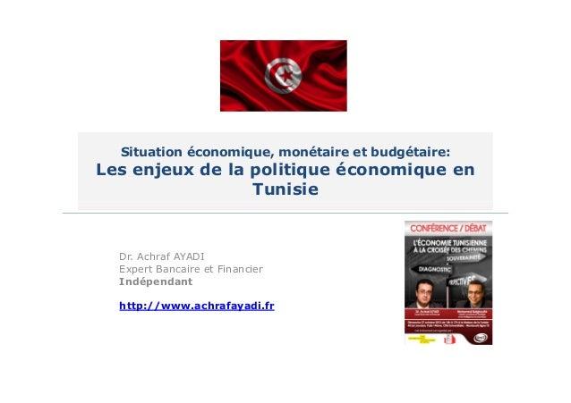 Situation économique, monétaire et budgétaire:  Les enjeux de la politique économique en Tunisie  Dr. Achraf AYADI Expert ...