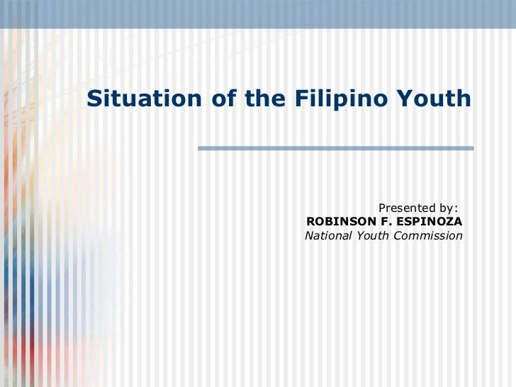 Situation of the Filipino Youth Presented by:  ROBINSON F. ESPINOZA National Youth Commission