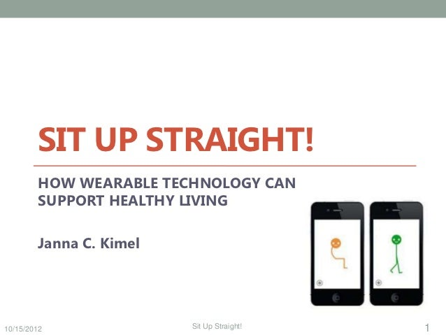 SIT UP STRAIGHT!        HOW WEARABLE TECHNOLOGY CAN        SUPPORT HEALTHY LIVING        Janna C. Kimel10/15/2012         ...