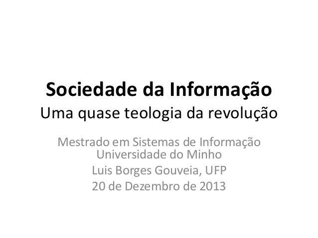 Sociedade da Informação Uma quase teologia da revolução Mestrado em Sistemas de Informação Universidade do Minho Luis Borg...