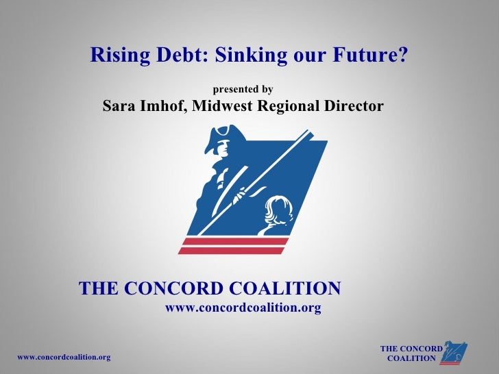 presented by Sara Imhof, Midwest Regional Director THE CONCORD COALITION   www.concordcoalition.org   Rising Debt: Sinking...
