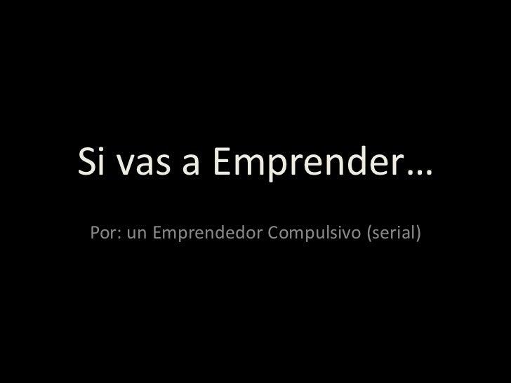 Si vas a Emprender…Por: un Emprendedor Compulsivo (serial)