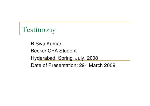 TestimonyB Siva KumarBecker CPA StudentHyderabad, Spring, July, 2008Date of Presentation: 29th March 2009