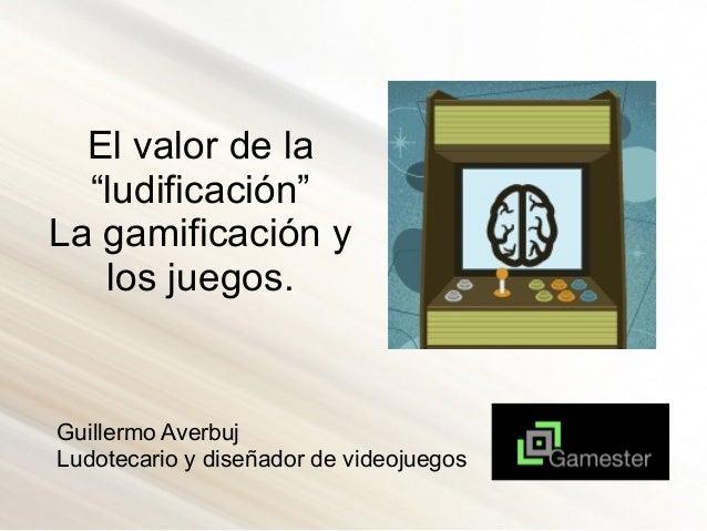 """El valor de la """"ludificación"""" La gamificación y los juegos. Guillermo Averbuj Ludotecario y diseñador de videojuegos"""