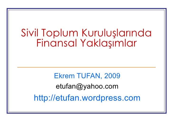 Sivil Toplum Kuruluşlarında Finansal Yaklaşımlar Ekrem TUFAN, 2009 [email_address] http://etufan.wordpress.com