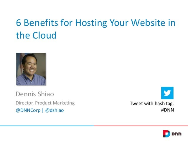 6 Benefits for Hosting Your Website in the Cloud Dennis Shiao Director, Product Marketing @DNNCorp | @dshiao Tweet with ha...