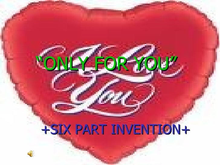 """ ONLY FOR YOU"" <ul><li>+SIX PART INVENTION+ </li></ul>"