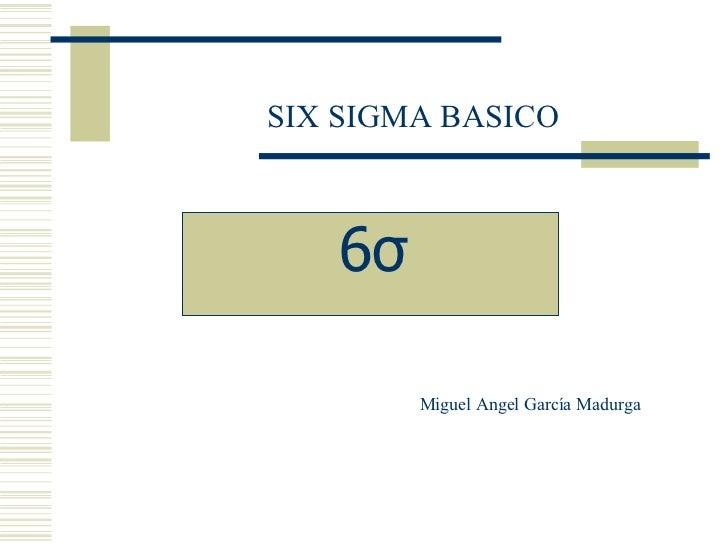 SIX SIGMA BASICO Miguel Angel García Madurga 6σ