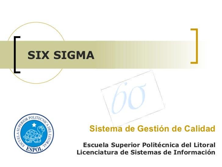 Sistema de Gestión de Calidad Escuela Superior Politécnica del Litoral Licenciatura de Sistemas de Información SIX SIGMA