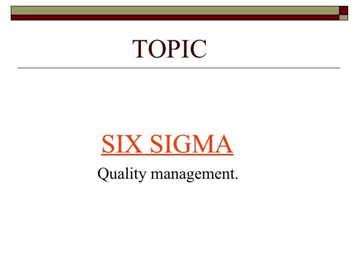 TOPIC <ul><li>SIX SIGMA </li></ul><ul><li>Quality management. </li></ul>