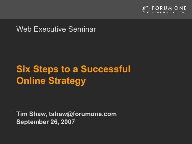 Six Steps to a Successful Online Strategy Tim Shaw, tshaw@forumone.com September 26, 2007 Web Executive Seminar