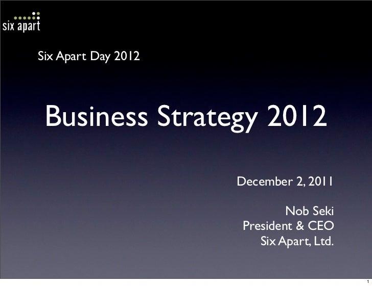 Six Apart Day 2012 Business Strategy 2012                     December 2, 2011                              Nob Seki      ...