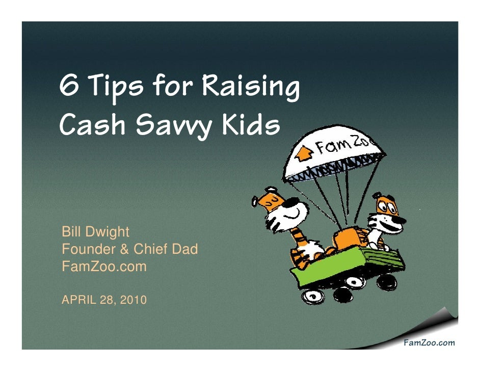 6 Tips for Raising Cash Savvy Kids   Bill Dwight Founder & Chief Dad FamZoo.com  APRIL 28, 2010                         Fa...