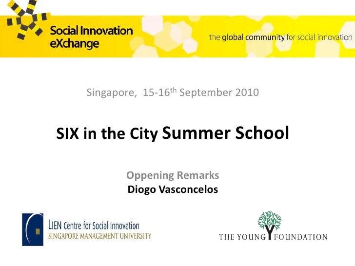 Singapore,  15-16thSeptember 2010<br />SIX in the CitySummer School<br />Oppening Remarks<br />Diogo Vasconcelos<br />