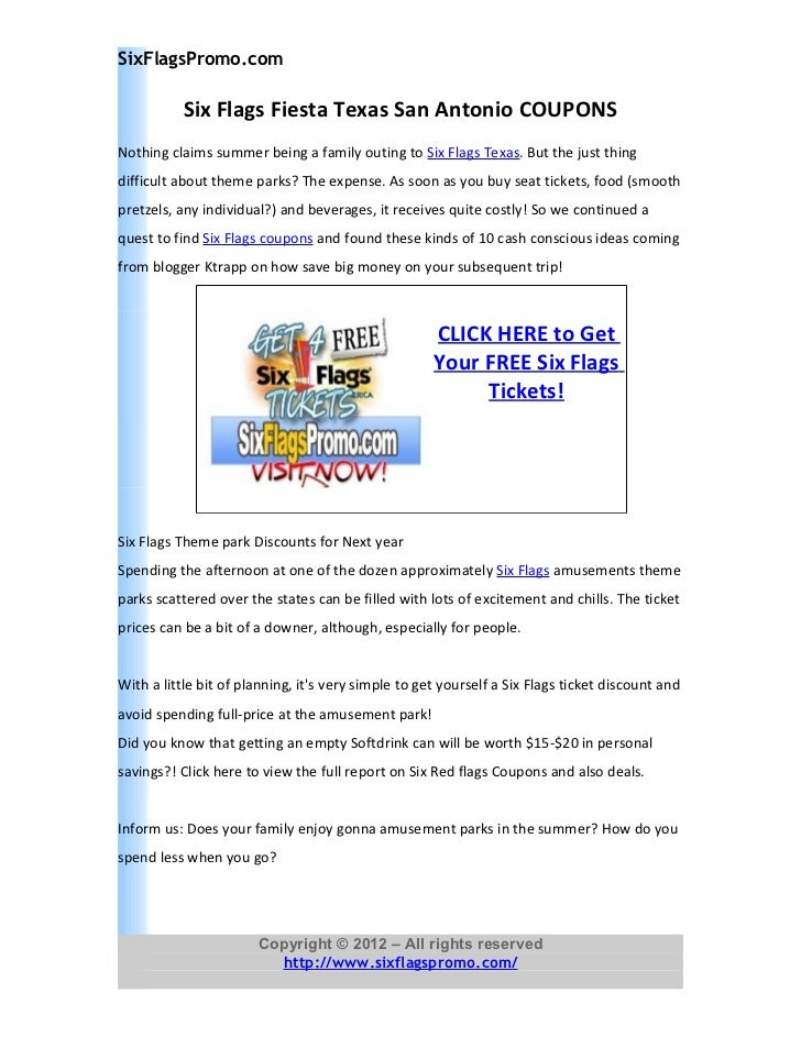 More About Six Flags Fiesta Texas & Six Flags Fiesta Texas Coupons Introduction Six Flags Fiesta Texas is one of the most recognizable regional them park brands as well as the leader in Digital out of Home media. Six Flags Fiesta Texas is famous for the national scale and localized affinity as well as the attractions to diverse audience.