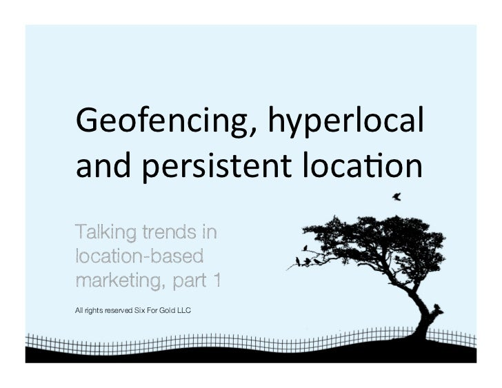 Geofencing, hyperlocal  and persistent loca4on  Talking trends in location-based marketing, part 1 All rights reserved Six...