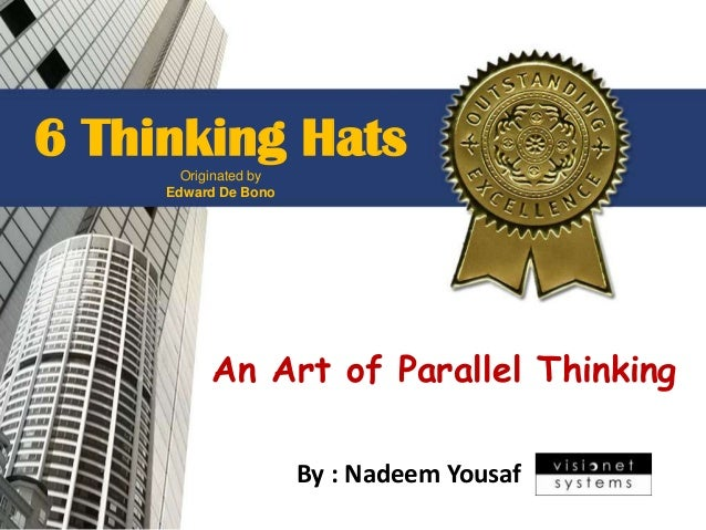 6 Thinking Hats       Originated by     Edward De Bono           An Art of Parallel Thinking                       By : Na...