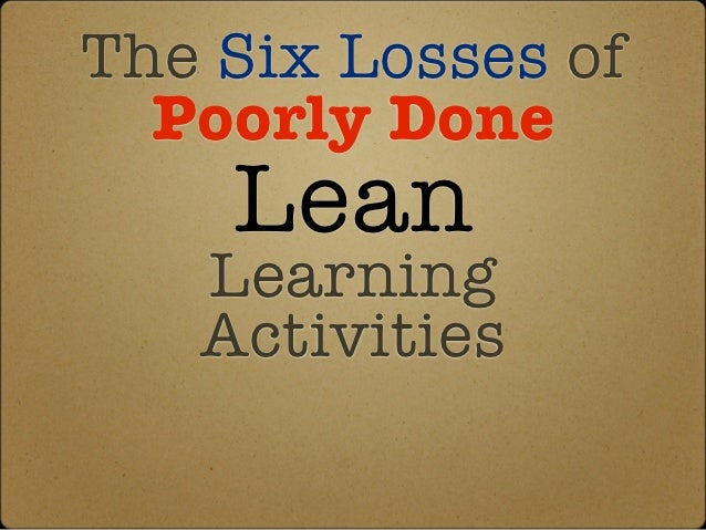 The Six Losses of  Poorly Done    Lean   Learning   Activities