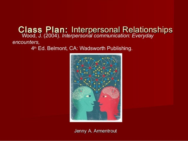 Jenny A. ArmentroutJenny A. Armentrout Class Plan:Class Plan: Interpersonal RelationshipsInterpersonal Relationships Wood,...