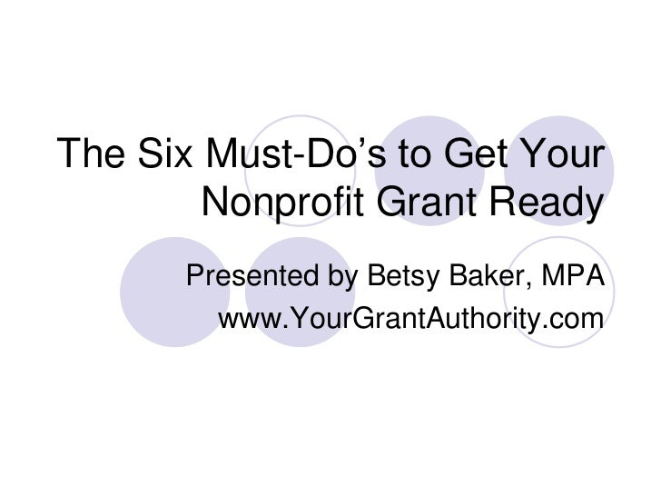The Six Must-Do's to Get Your        Nonprofit Grant Ready      Presented by Betsy Baker, MPA        www.YourGrantAuthorit...