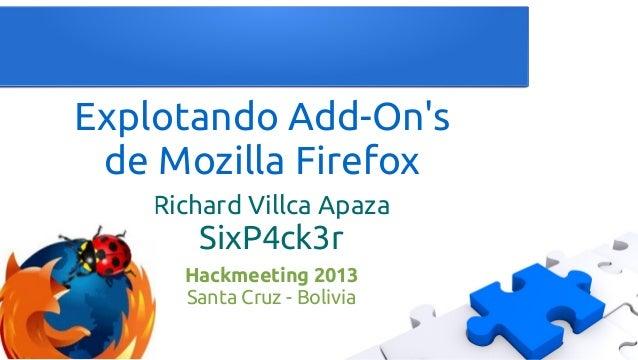 Explotando Add-On's de Mozilla Firefox Richard Villca Apaza SixP4ck3r Hackmeeting 2013 Santa Cruz - Bolivia