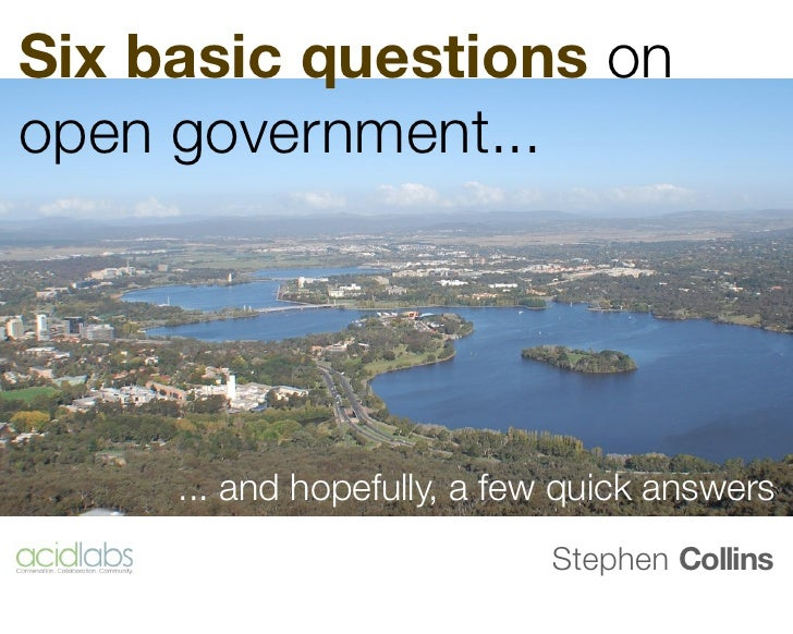 Six basic questions onopen government...     ... and hopefully, a few quick answers                            Stephen Col...