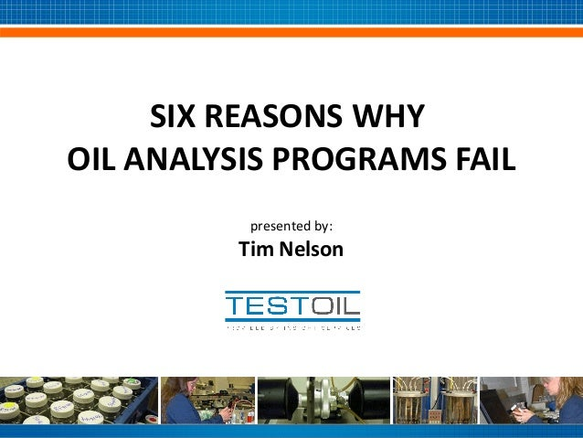 SIX REASONS WHY OIL ANALYSIS PROGRAMS FAIL presented by:  Tim Nelson