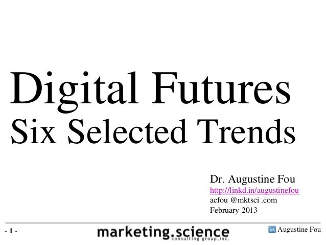 Digital Futures Six Selected Trends Augustine Fou- 1 - Dr. Augustine Fou http://linkd.in/augustinefou acfou @mktsci .com F...