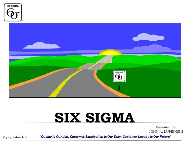 "SIX SIGMA Copyright Motorola Inc.  Presented by JOHN A. LUPIENSKI  ""Quality Is Our Job, Customer Satisfaction Is Our Duty,..."