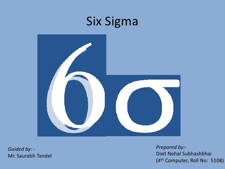 Six Sigma                                      Prepared by:- Guided by: -                                  Dixit Nehal Sub...