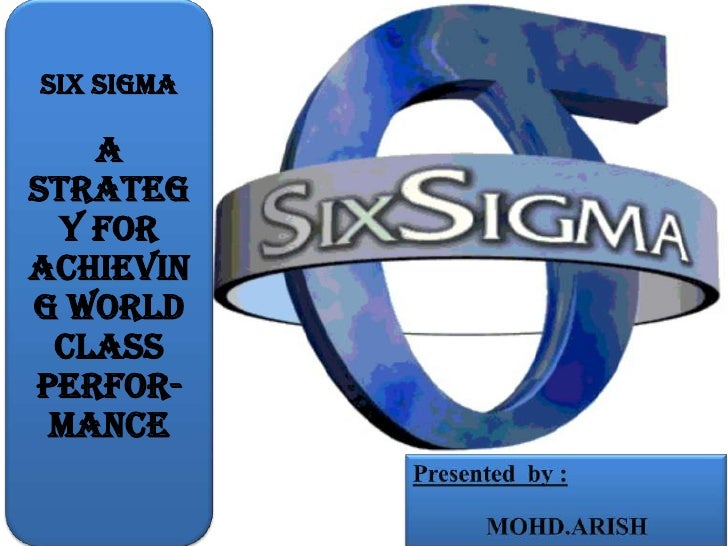 Six Sigma<br />A Strategy for Achieving World Class Perfor-mance<br />Presented  by :<br />    MOHD.ARISH<br />