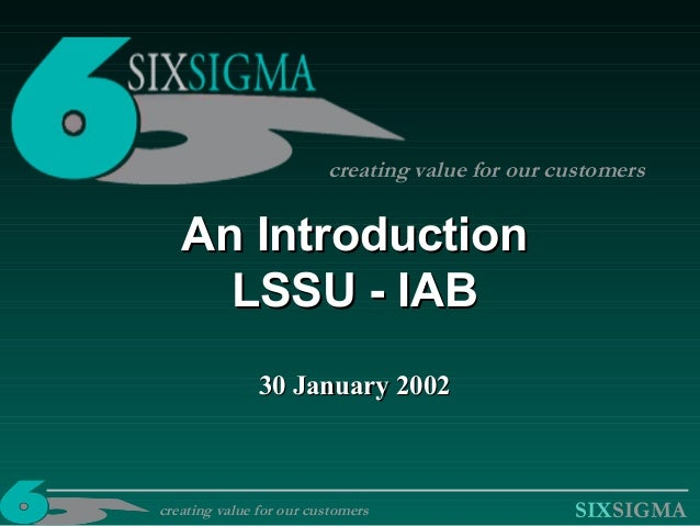 SIXSIGMA An IntroductionAn Introduction LSSU - IABLSSU - IAB 30 January 200230 January 2002 creating value for our custome...