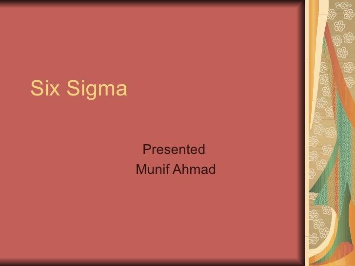 Six Sigma Presented  Munif Ahmad