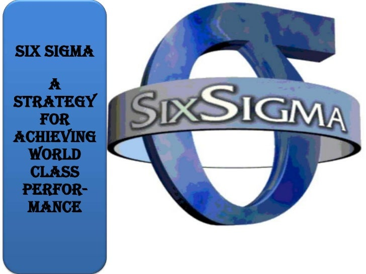 Six Sigma    AStrategy   forAchieving  World  Class Perfor-  mance
