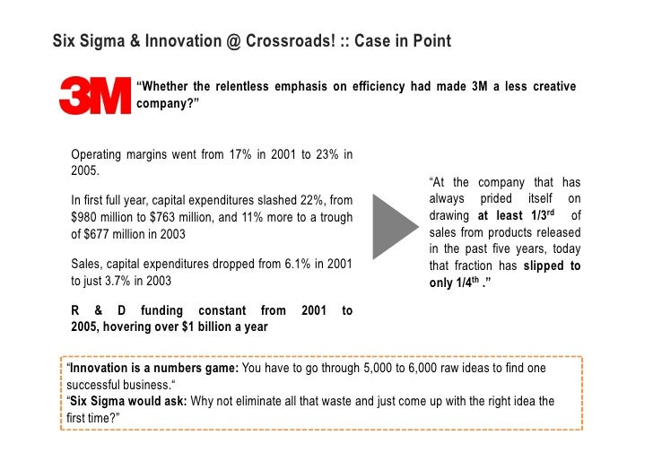 six sigma at 3m Businessweek recently profiled the impact of process, via six sigma, on innovation in an article on 3m in 2000  3m: six sigma vs innovation.