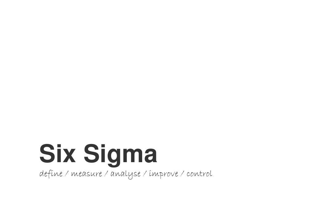 Six Sigma     Six Sigma define / measure / analyse / improve / control