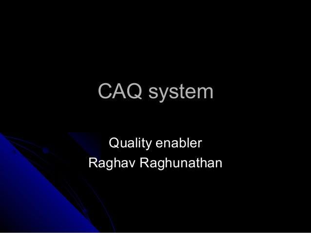 CAQ systemCAQ system Quality enablerQuality enabler Raghav RaghunathanRaghav Raghunathan