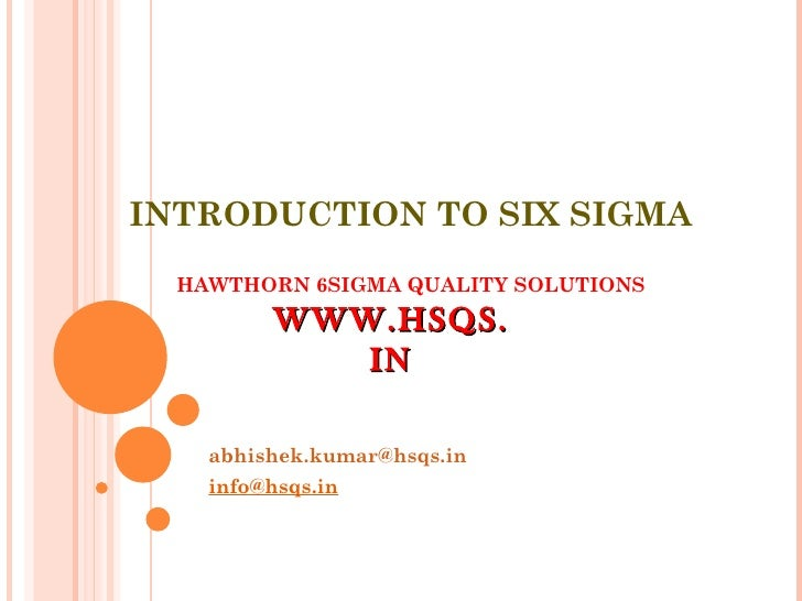 INTRODUCTION TO SIX SIGMA HAWTHORN 6SIGMA QUALITY SOLUTIONS [email_address] [email_address] WWW.HSQS.IN