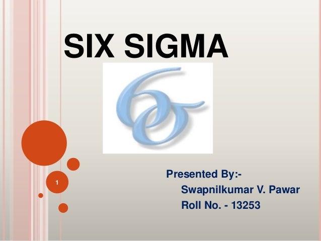 SIX SIGMA Presented By:- Swapnilkumar V. Pawar Roll No. - 13253 1