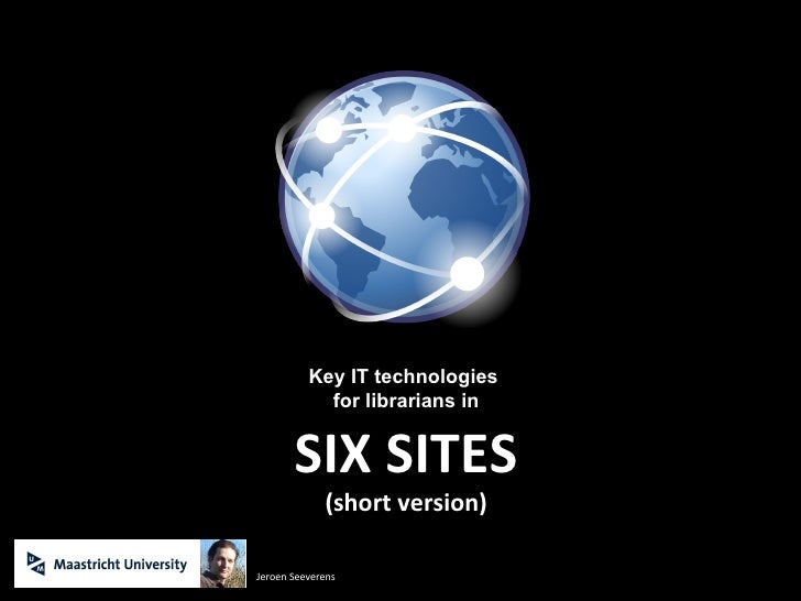 Key IT technologies  for librarians in SIX SITES (short version) Jeroen Seeverens