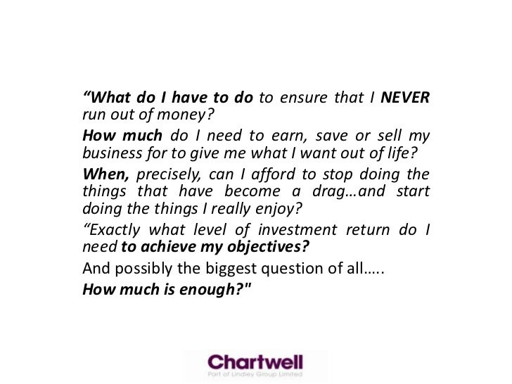"""What do I have to do to ensure that I NEVER run out of money?<br />How much do I need to earn, save or sell my business f..."