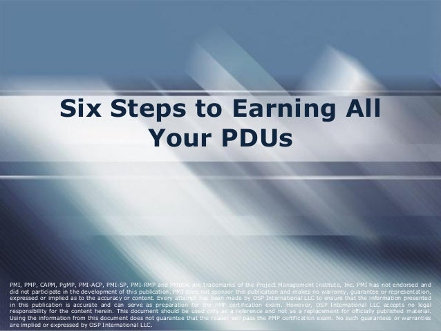 Six Steps to Earning All Your PDUs PMI, PMP, CAPM, PgMP, PMI-ACP, PMI-SP, PMI-RMP and PMBOK are trademarks of the Project ...