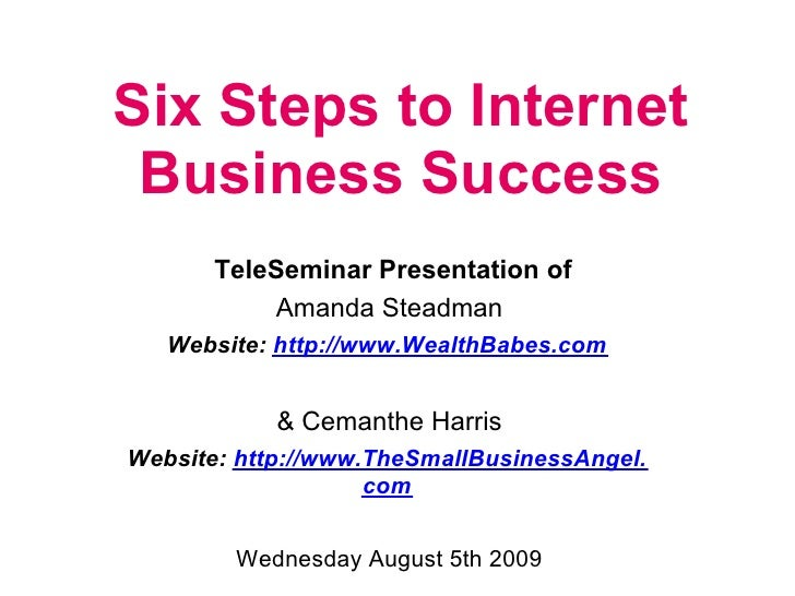 Six Steps to Internet  Business Success        TeleSeminar Presentation of            Amanda Steadman    Website: http://w...