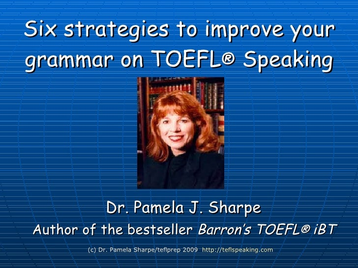 Six strategies to improve your grammar on TOEFL ®  iBT Speaking Dr. Pamela J. Sharpe Author of the bestseller  Barron's TO...