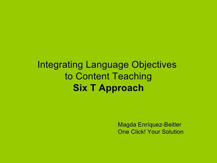 Integrating Language Objectives       to Content Teaching         Six T Approach                 Magda Enríquez-Beitler   ...