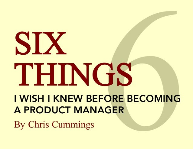 SIX THINGS I WISH I KNEW BEFORE BECOMING A PRODUCT MANAGER By Chris Cummings