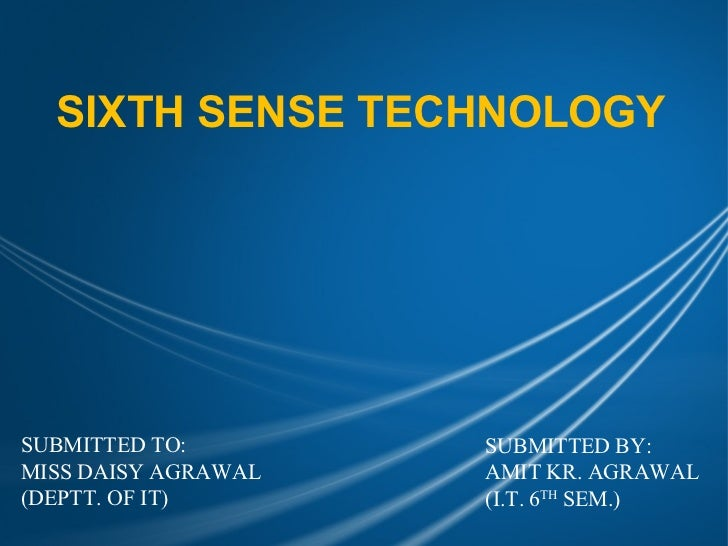 SIXTH SENSE TECHNOLOGYSUBMITTED TO:        SUBMITTED BY:MISS DAISY AGRAWAL   AMIT KR. AGRAWAL(DEPTT. OF IT)       (I.T. 6T...